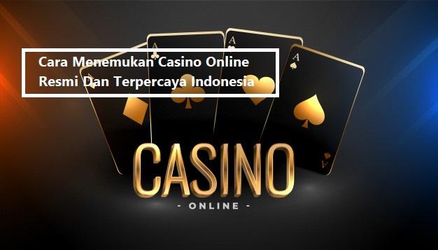Cara Menemukan Casino Online Resmi Dan Terpercaya Indonesia